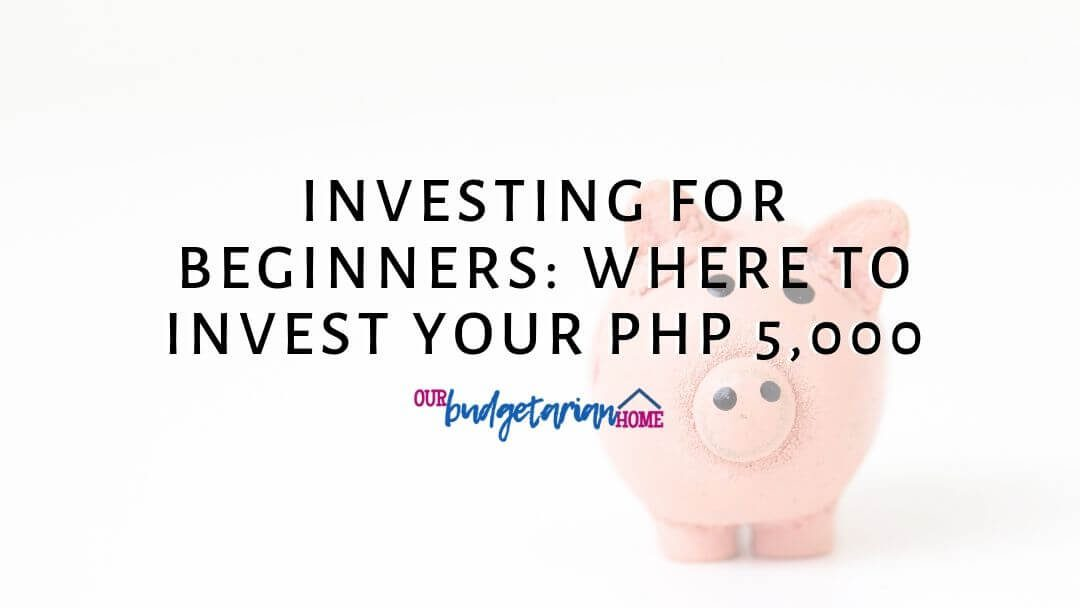 Investing for Beginners: Where to Invest Your Php 5,000 | Budgetarian Home